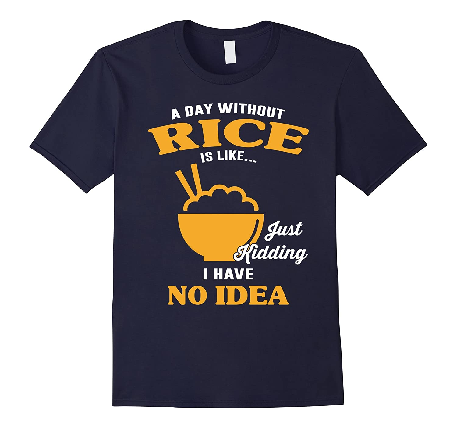 A Day Without Rice Is Like Just Kidding T shirt-Art