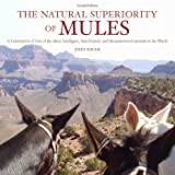 The Natural Superiority of Mules: A Celebration of One of the Most Intelligent, Sure-Footed, and Misunderstood Animals in the