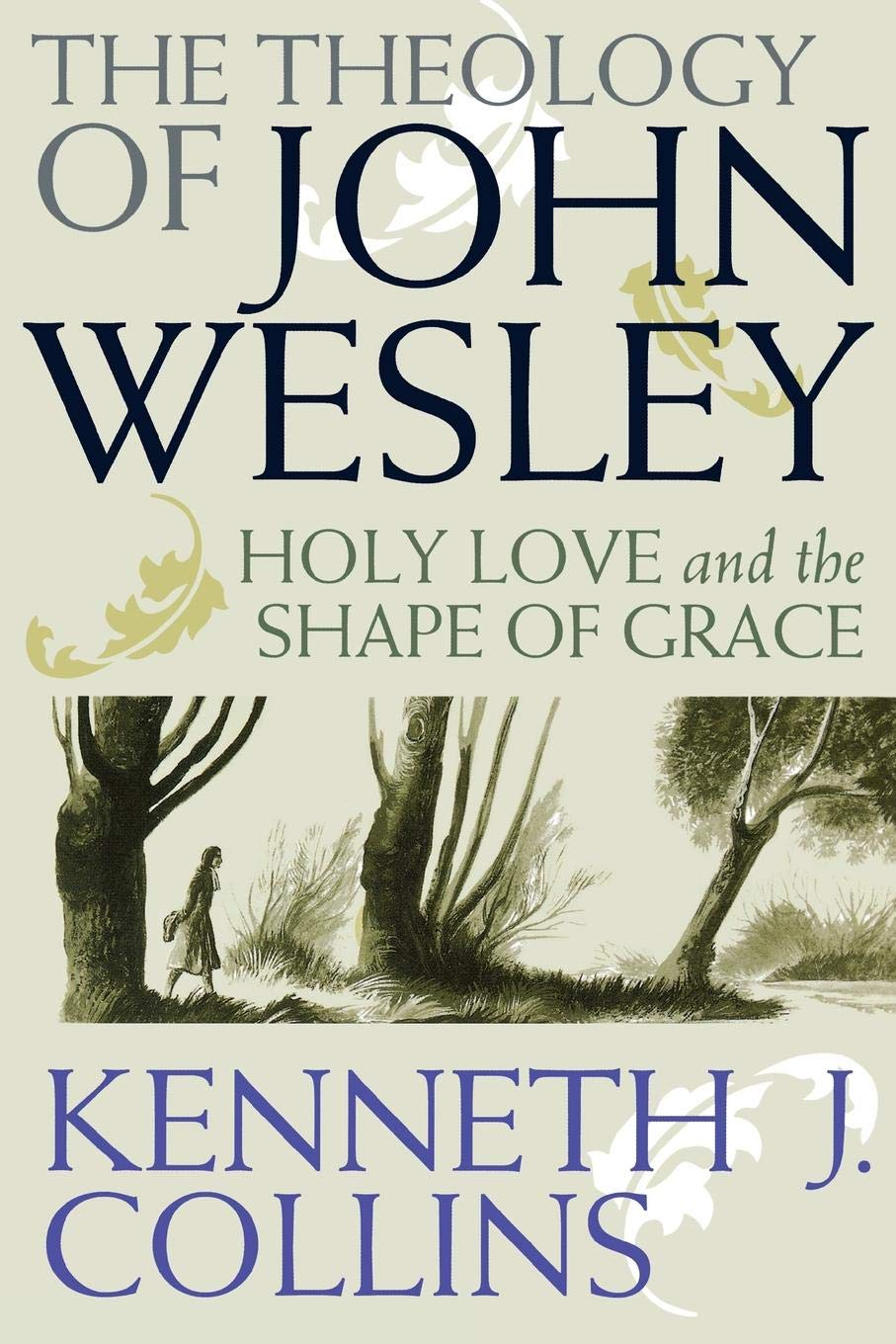 The Theology of John Wesley: Holy Love and the Shape of Grace: Kenneth J.  Collins: 9780687646333: Amazon.com: Books