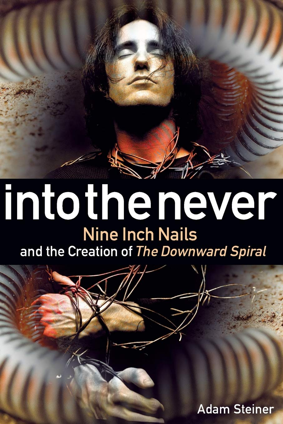 Into The Never: Nine Inch Nails And The Creation Of The Downward Spiral
