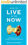 How to Live in the Now: A Practical Guide to Living In the Present Moment