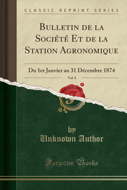 Read Online Bulletin de la Société Et de la Station Agronomique, Vol. 8: Du 1er Janvier au 31 Décembre 1874 (Classic Reprint) (French Edition) PDF