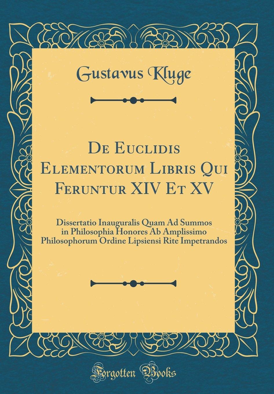 De Euclidis Elementorum Libris Qui Feruntur XIV Et XV: Dissertatio Inauguralis Quam Ad Summos in Philosophia Honores Ab Amplissimo Philosophorum ... Impetrandos (Classic Reprint) (Latin Edition) pdf