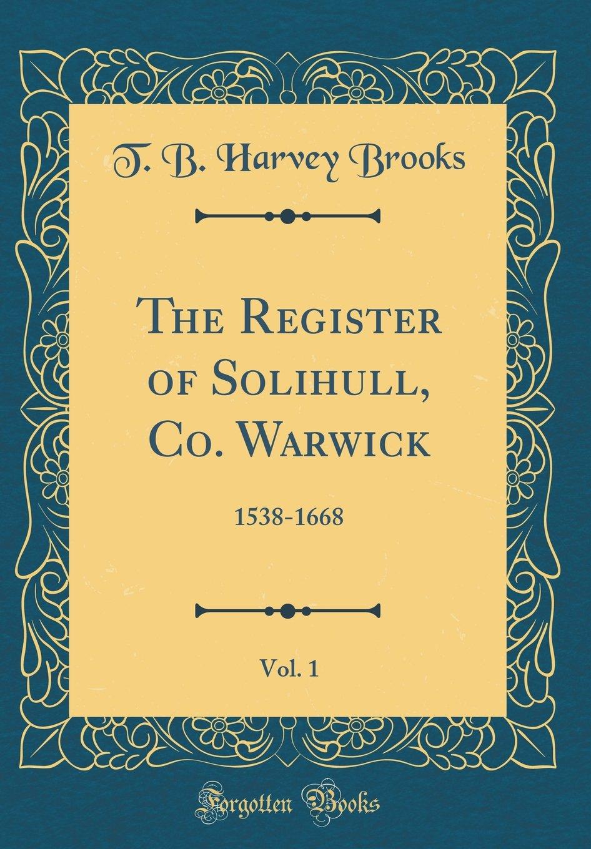 The Register of Solihull, Co. Warwick, Vol. 1: 1538-1668 (Classic Reprint) pdf epub