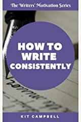 How to Write Consistently: A Quick, Easy Guide to Building a Writing Habit That Works for You (The Writers' Motivation Series) Kindle Edition