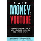 Make Money On YouTube: Start And Monetize A New YouTube Channel In 6 Simple Steps (Make Money From Home Book 11)