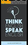 Think English, Speak English: How to Stop Performing Mental Gymnastics Every Time You Speak English (English Edition)