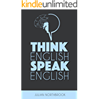 Think English, Speak English: How to Stop Performing Mental Gymnastics Every Time You Speak English (English Edition)