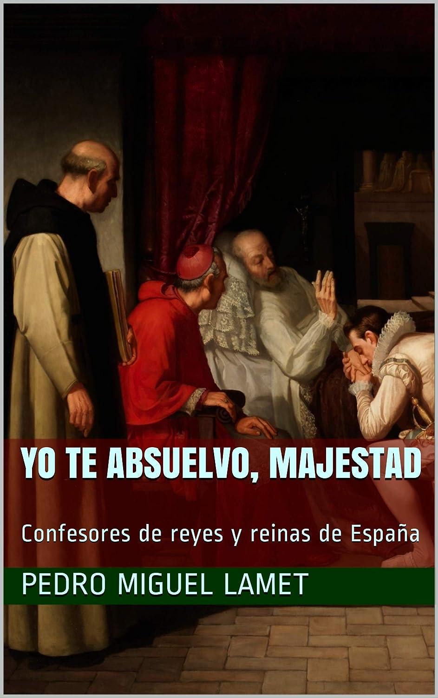 YO TE ABSUELVO, MAJESTAD: Confesores de reyes y reinas de España ...