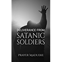 Deliverance From Satanic Soldiers: Deliverance Prayers (Deliverance by Fire) (English Edition)