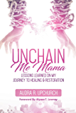 Unchain Me Mama: Lessons Learned On My Journey to Healing & Restoration