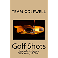 Golf Shots: How to Easily Hit a Wide Variety of Shots like Stingers, Flop Shots, Wet Sand Shots, and Many More for…