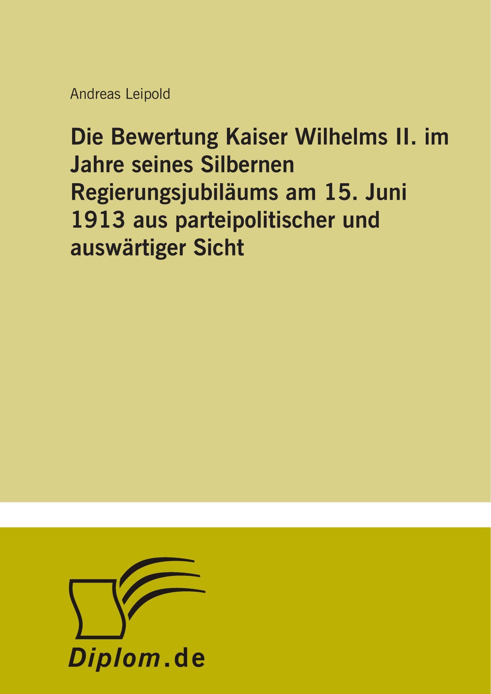 Die Bewertung Kaiser Wilhelms II. im Jahre seines Silbernen Regierungsjubiläums am 15. Juni 1913 aus parteipolitischer und auswärtiger Sicht (German Edition) ebook