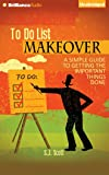 To Do List Makeover: A Simple Guide to Getting the Important Things Done