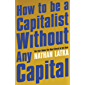 How to Be a Capitalist Without Any Capital: The Four Rules You Must Break to Get Rich