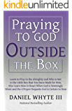 Praying To God Outside the Box: Learn to Pray to the Almighty God Who Is Not in the Little Box You Have Made For Him...