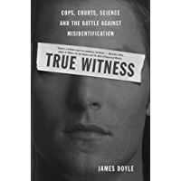 True Witness: Cops, Courts, Science, and the Battle against Misidentification