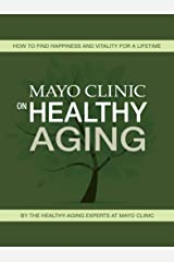Mayo Clinic on Healthy Aging: How to Find Happiness and Vitality for a Lifetime Kindle Edition