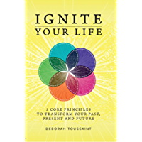 Ignite Your Life: 5 Core Principles To Transform Your Past, Present and Future