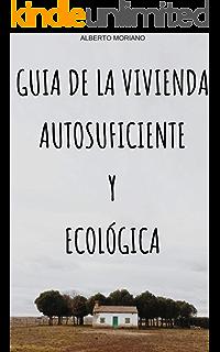 GUIA DE LA VIVIENDA AUTOSUFICIENTE Y ECOLÓGICA (AUTOSUFICIENCIA ECOLÓGICA nº 2) (Spanish Edition