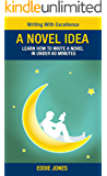A Novel Idea - Learn How to Write a Novel In Under 60 Minutes (Writing With Excellence)