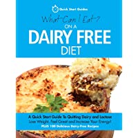 What Can I Eat On A Dairy Free Diet?: A Quick Start Guide To Quitting Dairy and...