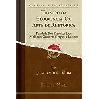 Theatro da Eloquencia, Ou Arte de Rhetorica: Fundada Nos Preceitos Dos Melhores Oradores Gregos, e Latinos (Classic Reprint)