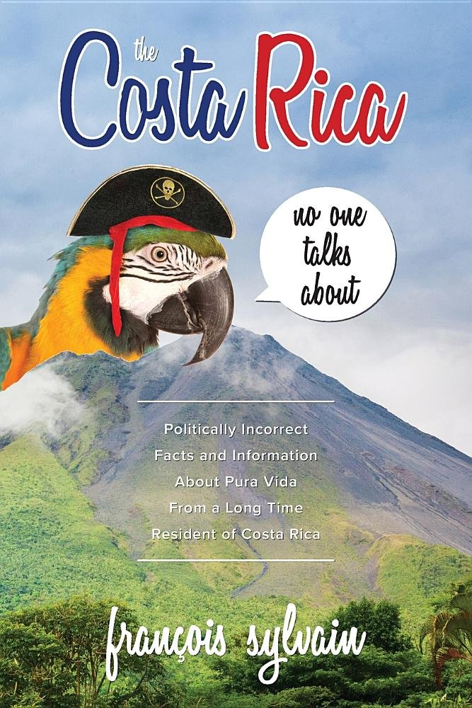 Download The Costa Rica No One Talks About: Politically Incorrect Facts And Information About Pura Vida From A Long Time Resident Of Costa Rica pdf