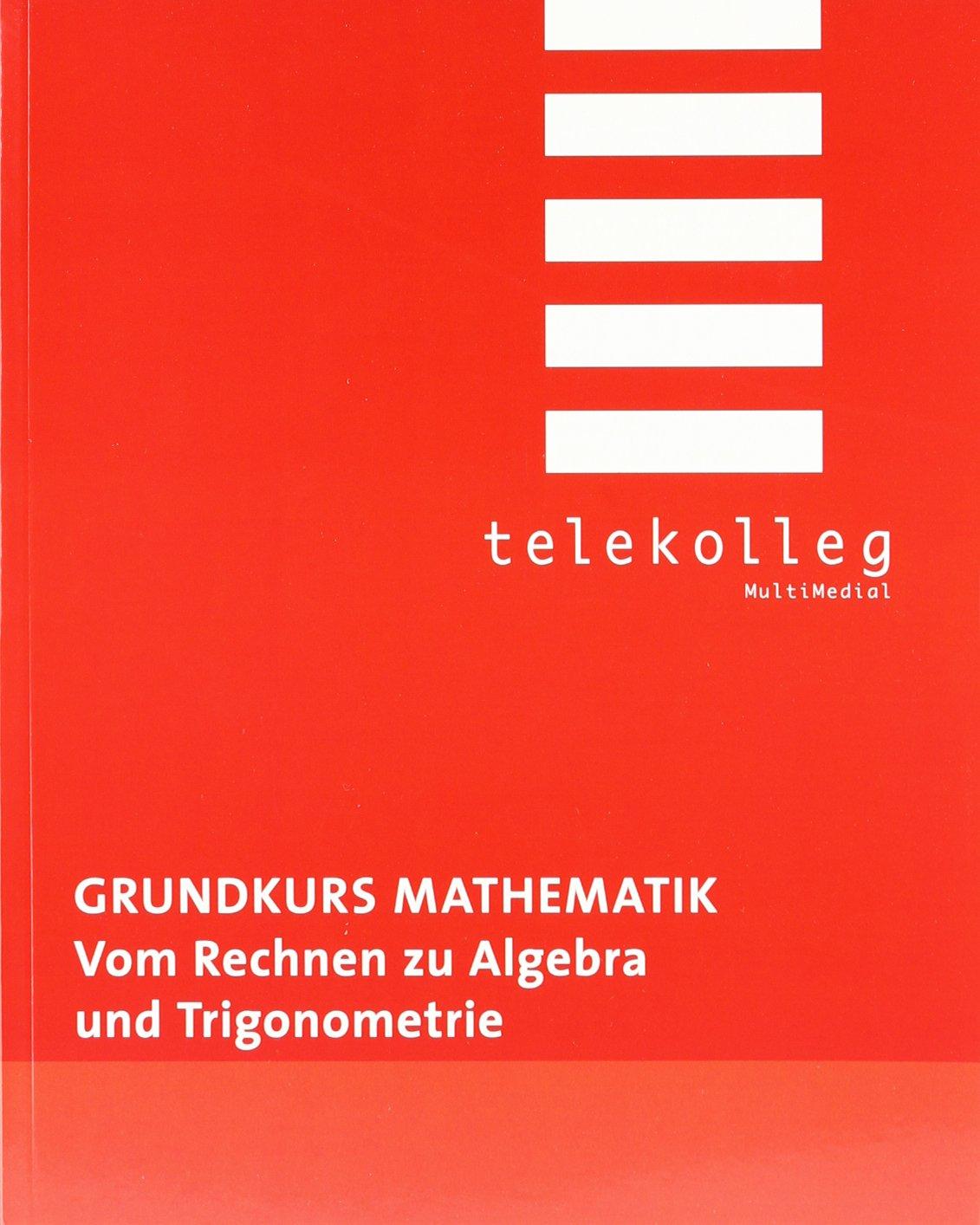 Grundkurs Mathematik. Vom Rechnen zu Algebra und Trigonometrie: Telekolleg Mathematik