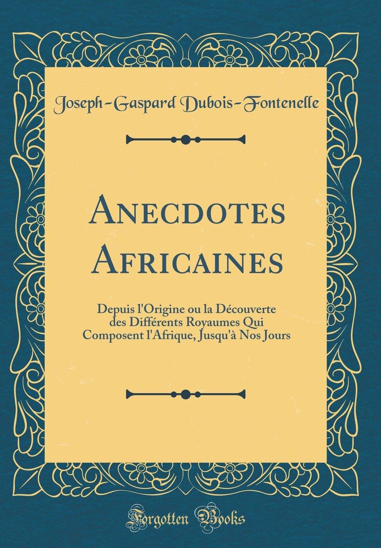 Anecdotes Africaines: Depuis L'Origine Ou La Decouverte Des Differents Royaumes Qui Composent L'Afrique, Jusqu'a Nos Jours (Classic Reprint) (French Edition) ebook
