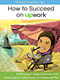Diana's Freelance Tips: How to Succeed on Upwork: A Winning 7-Step Formula and Some Hard Truths from a Freelance Pro
