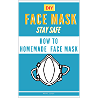 DIY FACE MASK: Stay Safe  Protect Yourself.   How to make a Face Mask. The best Homemade mask, Medical Mask and Respiratory Mask. (sanitizer for beginners Book 1)