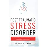 Post-Traumatic Stress Disorder : The Complete Guidebook for PTSD Growth, Awareness, and Recovery