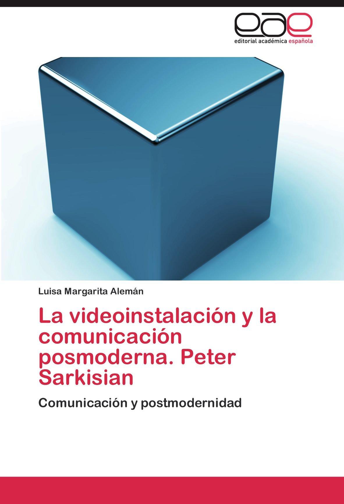 La videoinstalación y la comunicación posmoderna. Peter Sarkisian: Comunicación y postmodernidad (Spanish Edition): Luisa Margarita Alemán: 9783848451630: ...