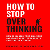 How to Stop Overthinking: How to Master Your Emotions, Overcome Negative Thoughts and Finally Be Happy