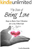 The State of BEING LOVE: Steps to Raise Your Vibration for a Joy Filled Life