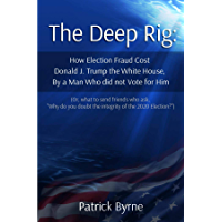 The Deep Rig: How Election Fraud Cost Donald J. Trump the White House, By a Man Who Did Note Vote for Him: (or what to…