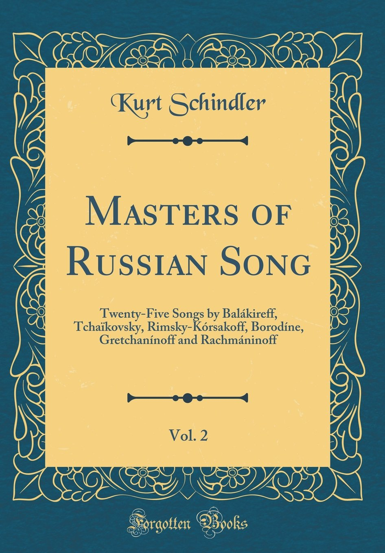 Download Masters of Russian Song, Vol. 2: Twenty-Five Songs by Balákireff, Tchaïkovsky, Rimsky-Kórsakoff, Borodíne, Gretchanínoff and Rachmáninoff (Classic Reprint) pdf