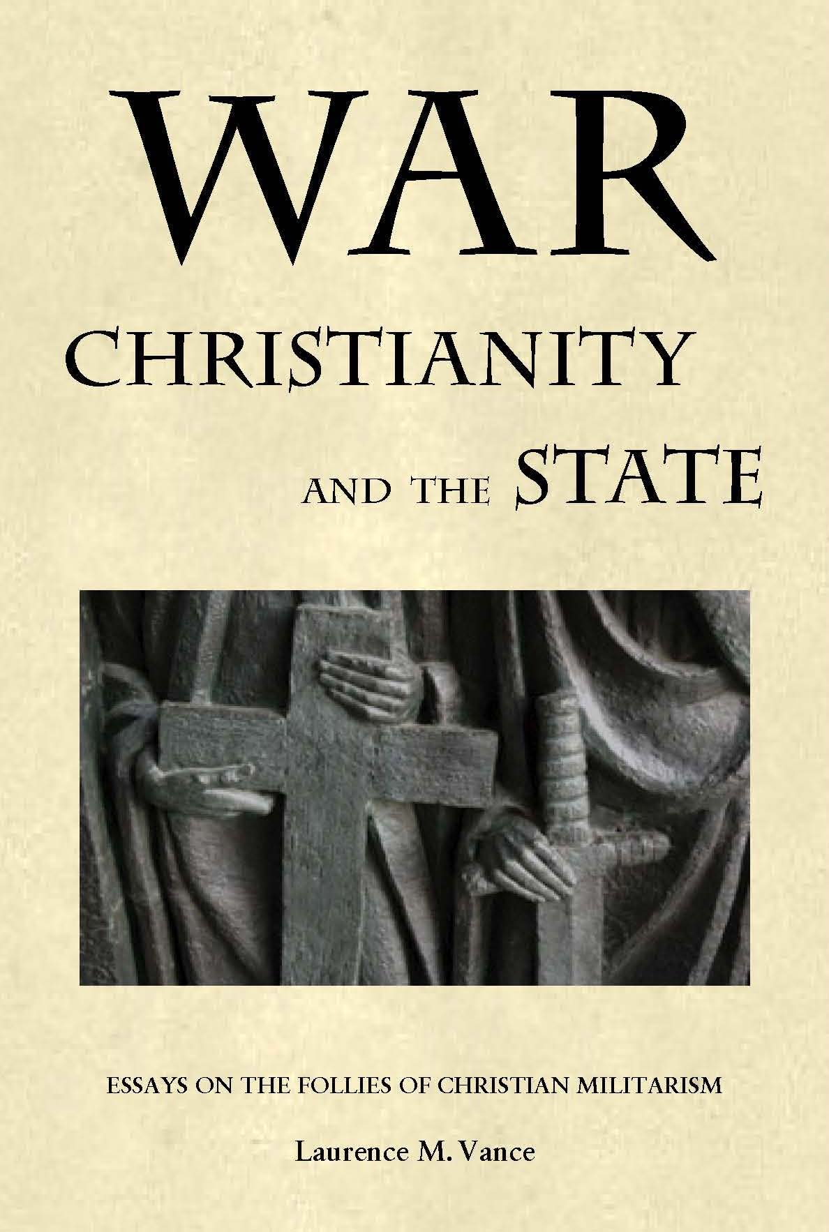 war christianity and the state essays on the follies of war christianity and the state essays on the follies of christian militarism laurence m vance 9780982369760 amazon com books