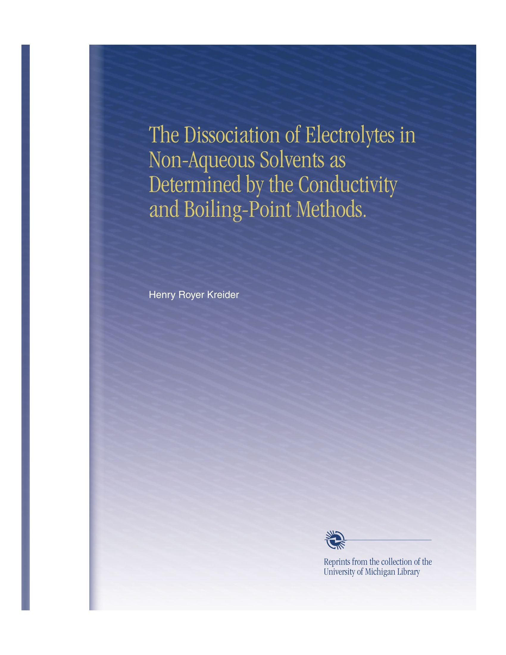 Read Online The Dissociation of Electrolytes in Non-Aqueous Solvents as Determined by the Conductivity and Boiling-Point Methods. pdf epub