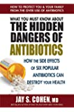 What You Must Know About the Hidden Dangers of Antibiotics: How the Side Effects of Six Popular Antibiotics Can Destroy Your Health
