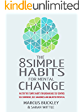The 8 Simple Habits For Mental Change: Master The 8 Simple Habits For Unshakable Self Control, Self Confidence, Self-Awareness And Unlimited Potential – IN EVERY AREA OF YOUR LIFE