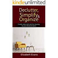 Declutter, Simplify, Organize Create Order and Calm by Clearing by your Physical Space (Home, Cleaning, Clearing, Relocating, Mindfulness, Obsessive Compulsive)