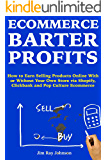 Ecommerce Barter Profits: How to Earn Selling Products Online With or Without Your Own Store via Shopify, Clickbank and…