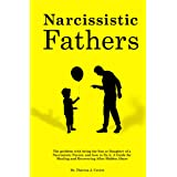 Narcissistic Fathers: The Problem with being the Son or Daughter of a Narcissistic Parent, and how to fix it. A Guide for Hea