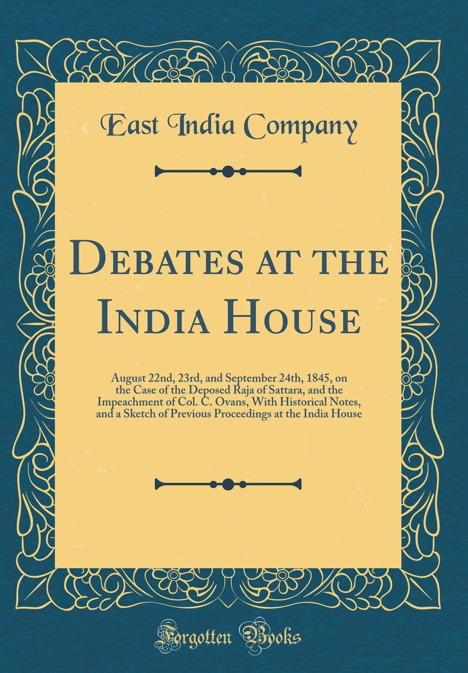 Debates at the India House: August 22nd, 23rd, and September 24th, 1845, on the Case of the Deposed Raja of Sattara, and the Impeachment of Col. C. ... at the India House (Classic Reprint) PDF