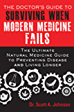 The Doctor's Guide to Surviving When Modern Medicine Fails: The Ultimate Natural Medicine Guide to Preventing Disease…