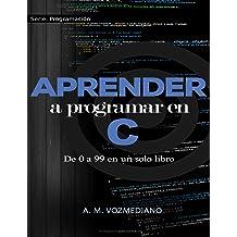 Aprender a programar en C: de 0 a 99 en un solo libro: Un viaje desde la programación estructurada en pseudocódigo hasta las estructuras de datos avanzadas ...