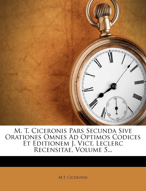 Read Online M. T. Ciceronis Pars Secunda Sive Orationes Omnes Ad Optimos Codices Et Editionem J. Vict. Leclerc Recensitae, Volume 5... (French Edition) ebook