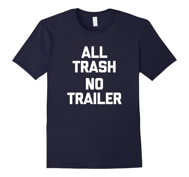 All Trash, No Trailer T-Shirt funny saying redneck sarcastic-TH
